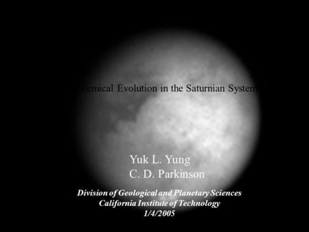 Yuk L. Yung C. D. Parkinson Division of Geological and Planetary Sciences California Institute of Technology 1/4/2005 Chemical Evolution in the Saturnian.