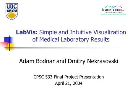 LabVis: Simple and Intuitive Visualization of Medical Laboratory Results Adam Bodnar and Dmitry Nekrasovski CPSC 533 Final Project Presentation April 21,