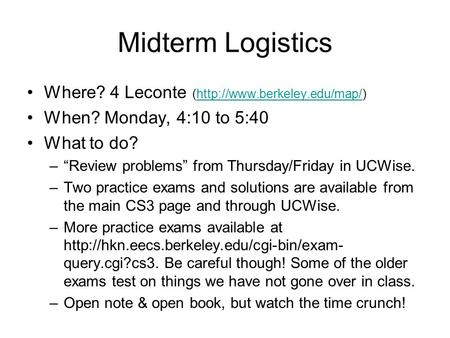 "Midterm Logistics Where? 4 Leconte (http://www.berkeley.edu/map/)http://www.berkeley.edu/map/ When? Monday, 4:10 to 5:40 What to do? –""Review problems"""