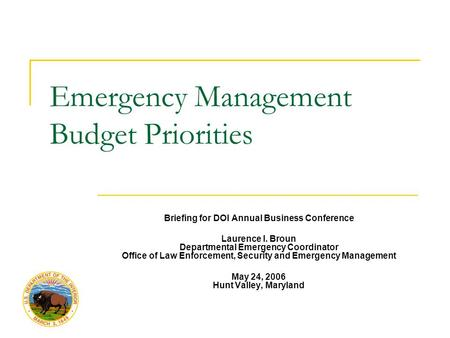Emergency Management Budget Priorities Briefing for DOI Annual Business Conference Laurence I. Broun Departmental Emergency Coordinator Office of Law Enforcement,