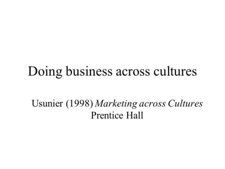 Doing business across cultures Usunier (1998) Marketing across Cultures Prentice Hall.