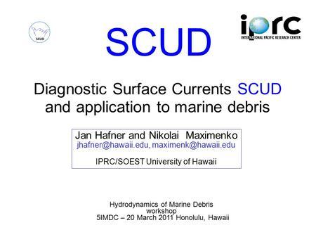 SCUD Diagnostic Surface Currents SCUD and application to marine debris Hydrodynamics of Marine Debris workshop 5IMDC – 20 March 2011 Honolulu, Hawaii Jan.