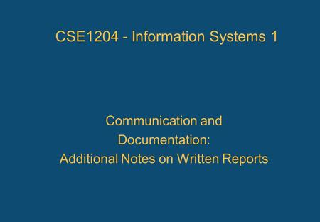 CSE1204 - Information Systems 1 Communication and Documentation: Additional Notes on Written Reports.