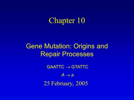 25 February, 2005 Chapter 10 Gene Mutation: Origins and Repair Processes GAATTC  GTATTC A  a.