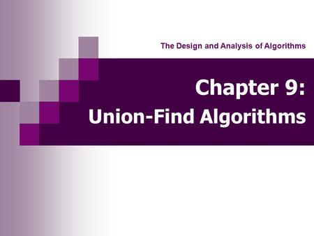 Chapter 9: Union-Find Algorithms The Design and Analysis of Algorithms.