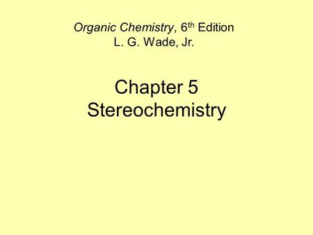 Chapter 5 Stereochemistry Organic Chemistry, 6 th Edition L. G. Wade, Jr.