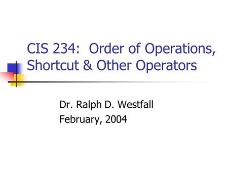 CIS 234: Order of Operations, Shortcut & Other Operators Dr. Ralph D. Westfall February, 2004.
