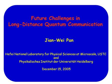 Future Challenges in Long-Distance Quantum Communication Jian-Wei Pan Hefei National Laboratory for Physical Sciences at Microscale, USTC and Physikalisches.