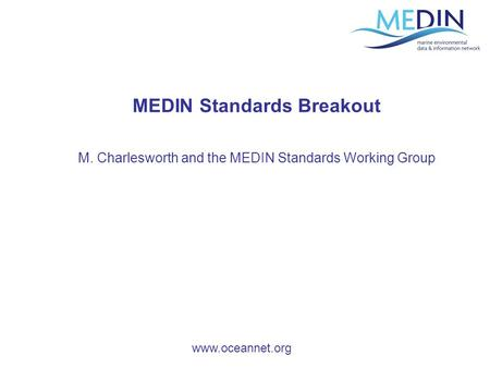 Www.oceannet.org MEDIN Standards Breakout M. Charlesworth and the MEDIN Standards Working Group.