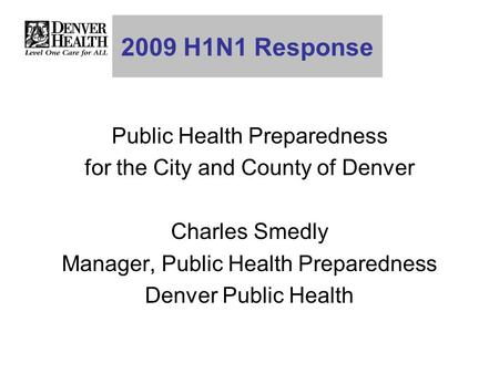 2009 H1N1 Response Public Health Preparedness for the City and County of Denver Charles Smedly Manager, Public Health Preparedness Denver Public Health.