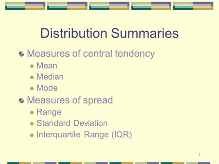 1 Distribution Summaries Measures of central tendency Mean Median Mode Measures of spread Range Standard Deviation Interquartile Range (IQR)