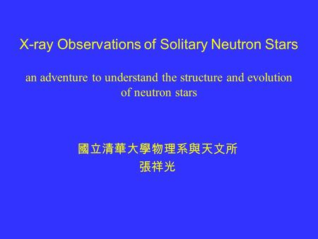 X-ray Observations of Solitary Neutron Stars an adventure to understand the structure and evolution of neutron stars 國立清華大學物理系與天文所 張祥光.