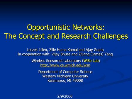 2/9/2006 Opportunistic Networks: The Concept and Research Challenges Leszek Lilien, Zille Huma Kamal and Ajay Gupta In cooperation with: Vijay Bhuse and.