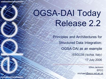 Mike Jackson EPCC OGSA-DAI Today Release 2.2 Principles and Architectures for Structured Data Integration: OGSA-DAI.