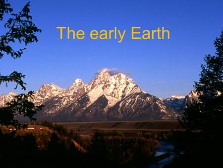 The early Earth. Goal To understand modern hypotheses and theories about the formation of the Universe, our solar system, and the Earth.