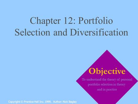 Chapter 12: Portfolio Selection and Diversification Copyright © Prentice Hall Inc. 1999. Author: Nick Bagley Objective To understand the theory of personal.