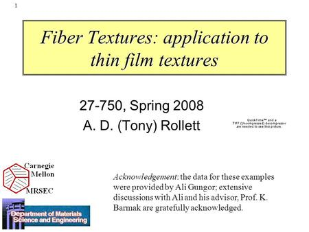 1 Fiber Textures: application to thin film textures 27-750, Spring 2008 A. D. (Tony) Rollett Acknowledgement: the data for these examples were provided.