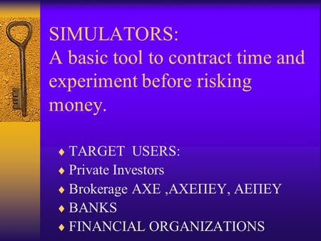 SIMULATORS: A basic tool to contract time and experiment before risking money.  TARGET USERS:  Private Investors  Brokerage AXE,AXEΠΕΥ, ΑΕΠΕΥ  BANKS.