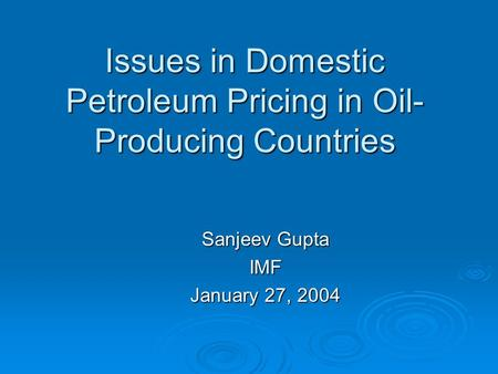 Issues in Domestic Petroleum Pricing in Oil- Producing Countries Sanjeev Gupta IMF January 27, 2004.