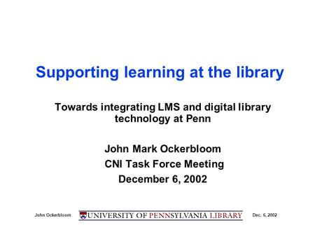 John OckerbloomDec. 6, 2002 Supporting learning at the library Towards integrating LMS and digital library technology at Penn John Mark Ockerbloom CNI.