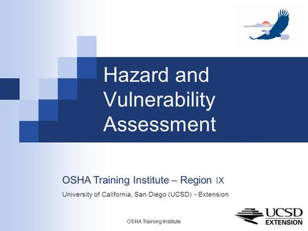 OSHA Training Institute 1 Hazard and Vulnerability Assessment OSHA Training Institute – Region IX University of California, San Diego (UCSD) - Extension.