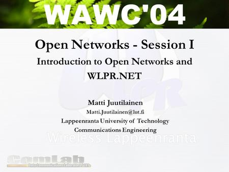 Open Networks - Session I Introduction to Open Networks and WLPR.NET Matti Juutilainen Lappeenranta University of Technology Communications.