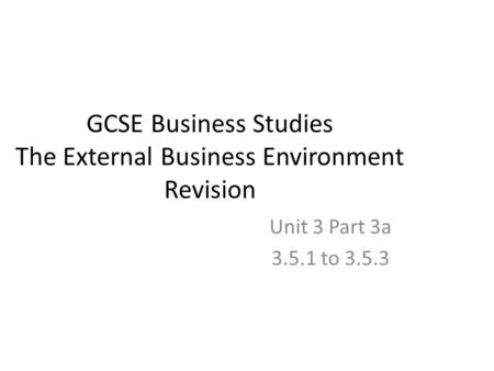 GCSE Business Studies The External Business Environment Revision Unit 3 Part 3a 3.5.1 to 3.5.3.