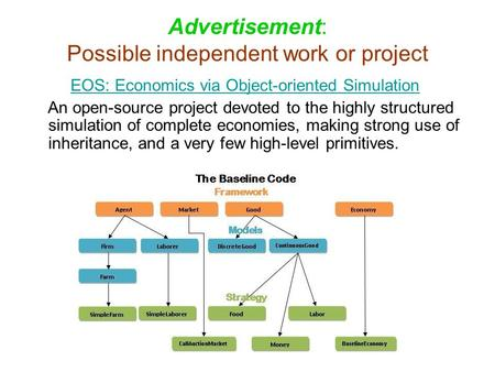 Advertisement: Possible independent work or project EOS: Economics via Object-oriented Simulation An open-source project devoted to the highly structured.