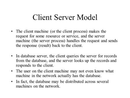 Client Server Model The client machine (or the client process) makes the request for some resource or service, and the server machine (the server process)