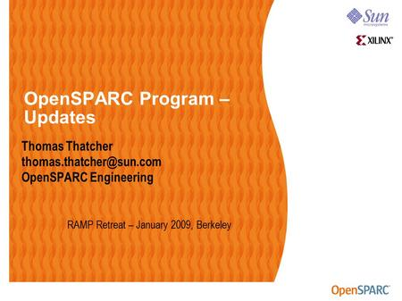 OpenSPARC Program – Updates Thomas Thatcher OpenSPARC Engineering RAMP Retreat – January 2009, Berkeley.