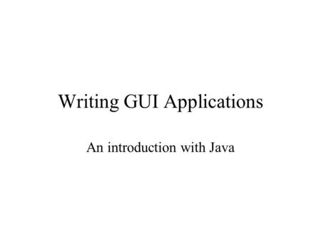 Writing GUI Applications An introduction with Java.