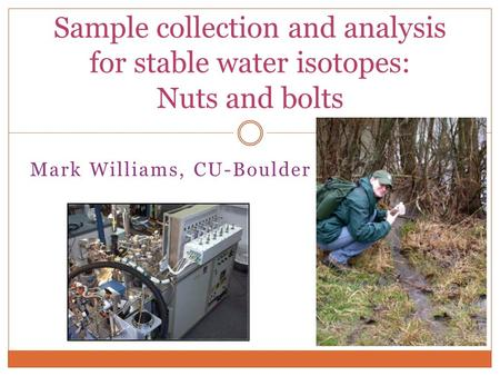 Mark Williams, CU-Boulder Sample collection and analysis for stable water isotopes: Nuts and bolts.