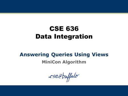 CSE 636 Data Integration Answering Queries Using Views MiniCon Algorithm.