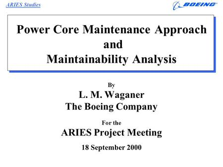 ARIES Studies L.M. Waganer 18 Sept 00/Page 1 Power Core Maintenance Approach and Maintainability Analysis By L. M. Waganer The Boeing Company For the ARIES.