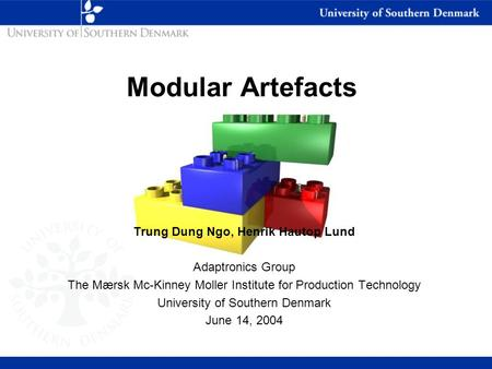 Modular Artefacts Trung Dung Ngo, Henrik Hautop Lund Adaptronics Group The Mærsk Mc-Kinney Moller Institute for Production Technology University of Southern.