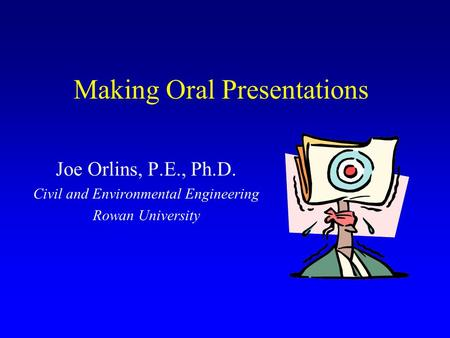 Making Oral Presentations Joe Orlins, P.E., Ph.D. Civil and Environmental Engineering Rowan University.