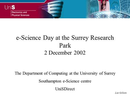 E-Science Day at the Surrey Research Park 2 December 2002 The Department of Computing at the University of Surrey Southampton e-Science centre UniSDirect.