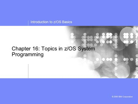 Introduction to z/OS Basics © 2006 IBM Corporation Chapter 16: Topics in z/OS System Programming.