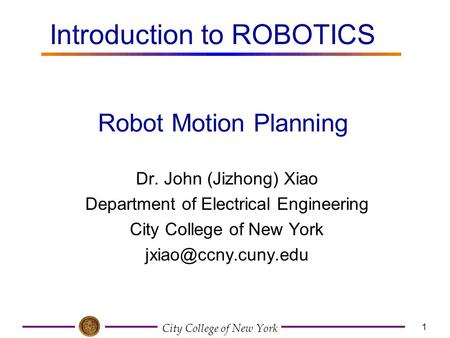 City College of New York 1 Dr. John (Jizhong) Xiao Department of Electrical Engineering City College of New York Robot Motion Planning.