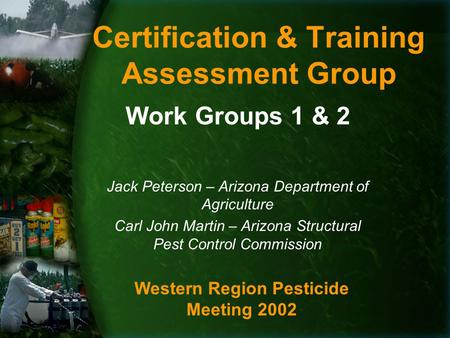 Certification & Training Assessment Group Work Groups 1 & 2 Jack Peterson – Arizona Department of Agriculture Carl John Martin – Arizona Structural Pest.