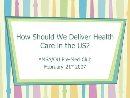 How Should We Deliver Health Care in the US? AMSA/OU Pre-Med Club February 21 st 2007.