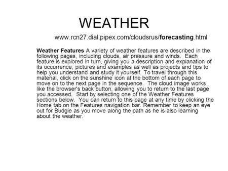 WEATHER www.rcn27.dial.pipex.com/cloudsrus/forecasting.html Weather Features A variety of weather features are described in the following pages, including.