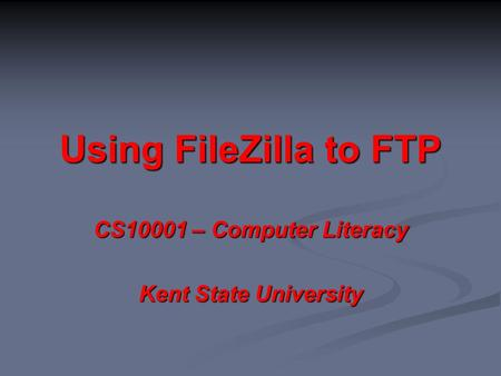 Using FileZilla to FTP CS10001 – Computer Literacy Kent State University.