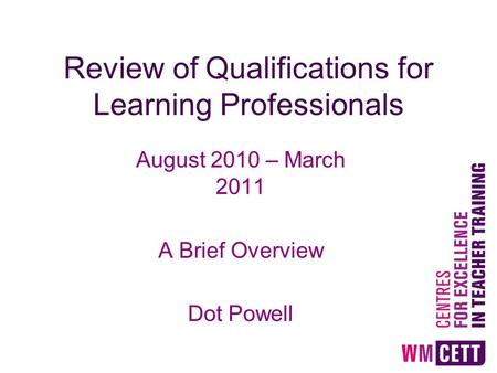 Review of Qualifications for Learning Professionals August 2010 – March 2011 A Brief Overview Dot Powell.