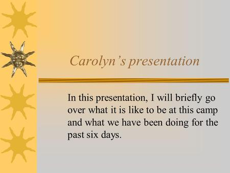 Carolyn's presentation In this presentation, I will briefly go over what it is like to be at this camp and what we have been doing for the past six days.