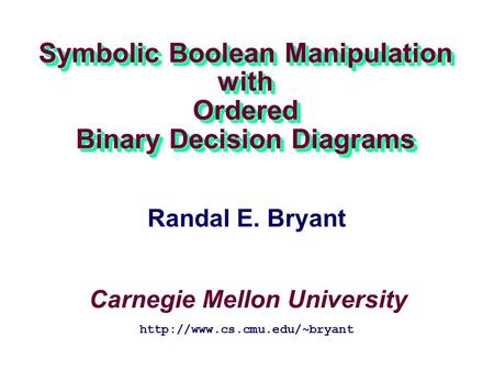 Symbolic Boolean Manipulation with Ordered Binary Decision Diagrams Carnegie Mellon University  Randal E. Bryant.