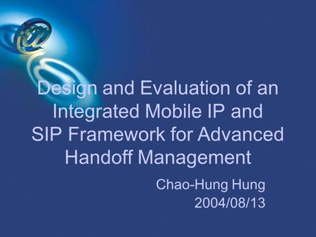 Design and Evaluation of an Integrated Mobile IP and SIP Framework for Advanced Handoff Management Chao-Hung Hung 2004/08/13.