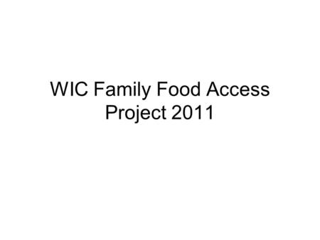 WIC Family Food Access Project 2011. Goals for Assessing WIC Family Food Access WIC staff obtain assessment information that can be used to improve food.