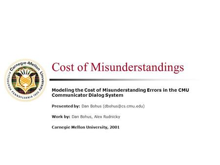 Cost of Misunderstandings Modeling the Cost of Misunderstanding Errors in the CMU Communicator Dialog System Presented by: Dan Bohus