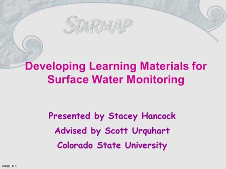 PAGE # 1 Presented by Stacey Hancock Advised by Scott Urquhart Colorado State University Developing Learning Materials for Surface Water Monitoring.